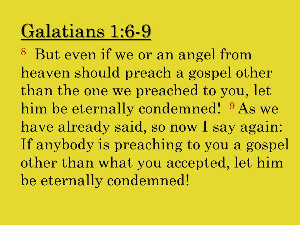 Galatians 1:6-9 8 But even if we or an angel from heaven should preach a gospel other than the one we preached to you, let him be eternally condemned.
