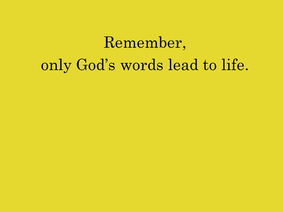 Remember, only God's words lead to life.