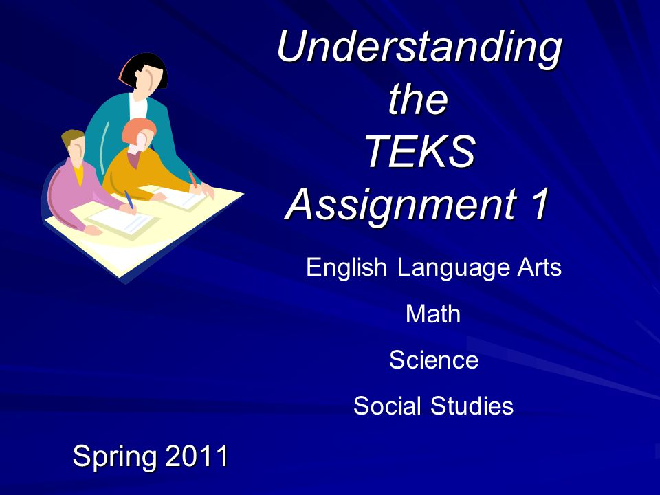 Understanding the TEKS Assignment 1 Spring 2011 English Language Arts Math Science Social Studies
