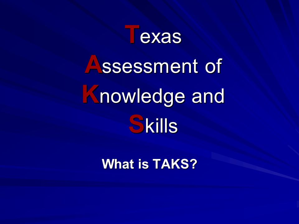 TEKS TEXAS ESSENTIAL KNOWLEDGE AND SKILLS The required student expectations for each grade and subject area. Information increases from grade to grade