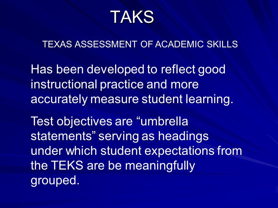 T exas A ssessment of K nowledge and S kills What is TAKS?