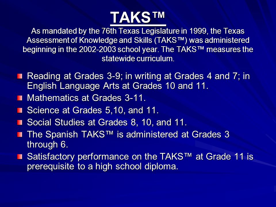 TAKS TEXAS ASSESSMENT OF ACADEMIC SKILLS Has been developed to reflect good instructional practice and more accurately measure student learning. Test