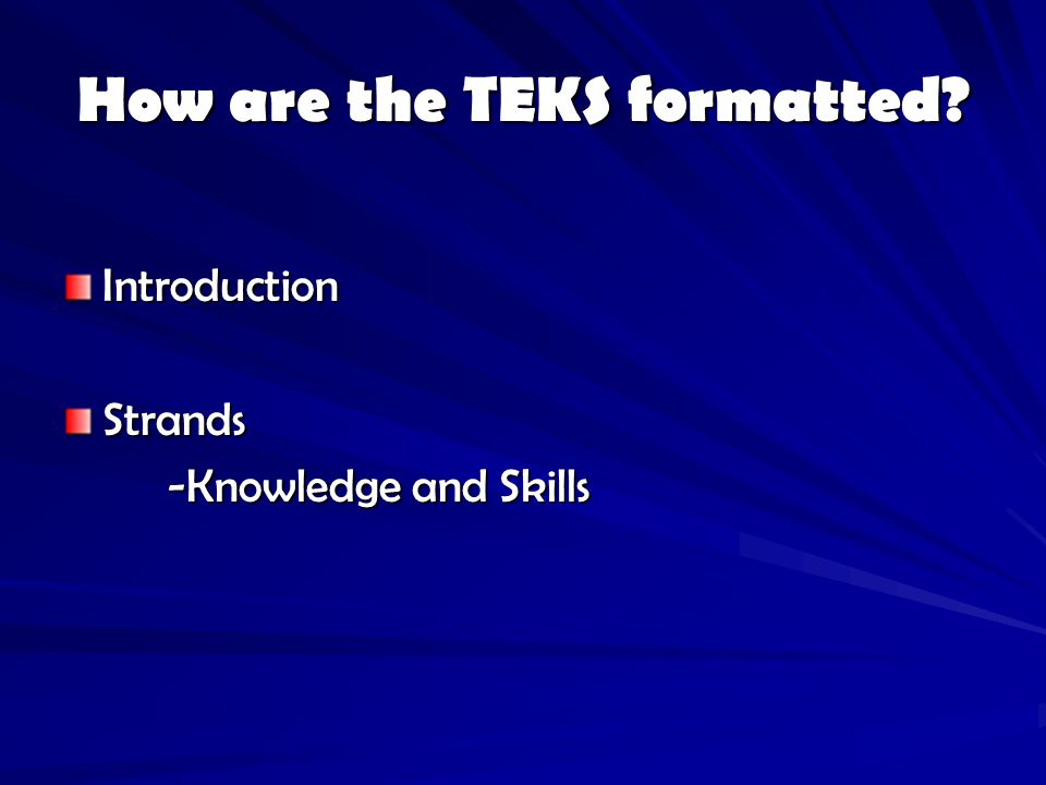 How are the TEKS formatted? IntroductionStrands -Knowledge and Skills