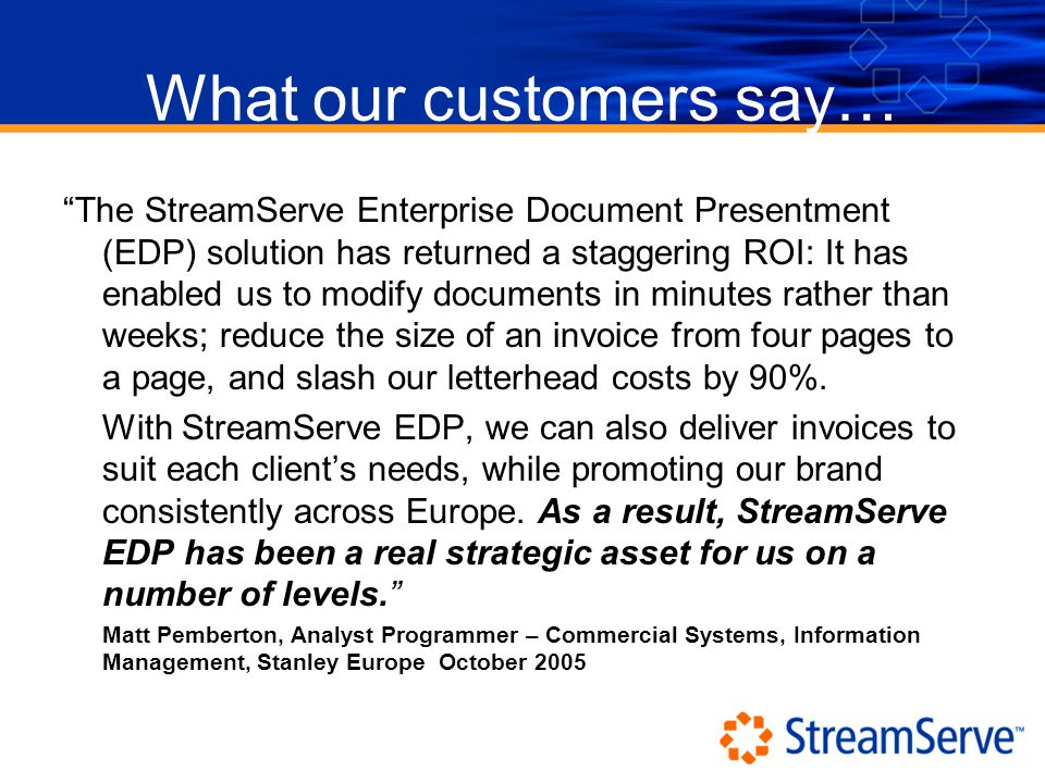 What our customers say… The StreamServe Enterprise Document Presentment (EDP) solution has returned a staggering ROI: It has enabled us to modify documents in minutes rather than weeks; reduce the size of an invoice from four pages to a page, and slash our letterhead costs by 90%.
