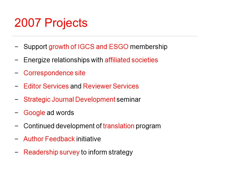 2007 Projects −Support growth of IGCS and ESGO membership −Energize relationships with affiliated societies −Correspondence site −Editor Services and Reviewer Services −Strategic Journal Development seminar −Google ad words −Continued development of translation program −Author Feedback initiative −Readership survey to inform strategy
