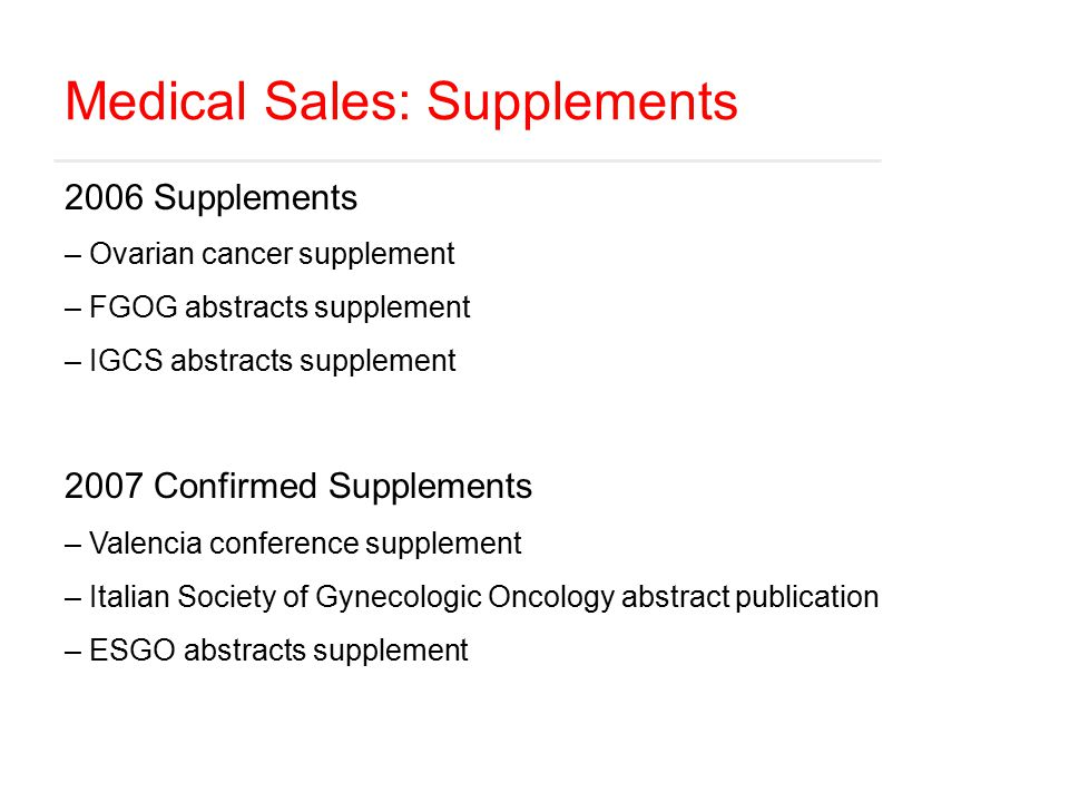 Medical Sales: Supplements 2006 Supplements – Ovarian cancer supplement – FGOG abstracts supplement – IGCS abstracts supplement 2007 Confirmed Supplements – Valencia conference supplement – Italian Society of Gynecologic Oncology abstract publication – ESGO abstracts supplement