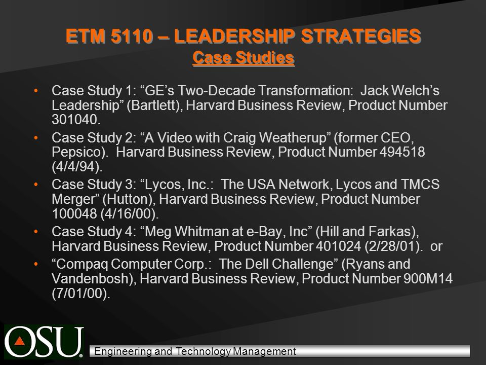 Engineering and Technology Management ETM 5110 – LEADERSHIP STRATEGIES Case Studies Case Study 1: GE's Two-Decade Transformation: Jack Welch's Leadership (Bartlett), Harvard Business Review, Product Number 301040.