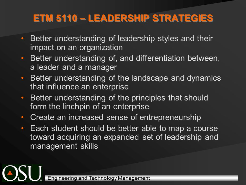 Engineering and Technology Management ETM 5110 – LEADERSHIP STRATEGIES Better understanding of leadership styles and their impact on an organization Better understanding of, and differentiation between, a leader and a manager Better understanding of the landscape and dynamics that influence an enterprise Better understanding of the principles that should form the linchpin of an enterprise Create an increased sense of entrepreneurship Each student should be better able to map a course toward acquiring an expanded set of leadership and management skills
