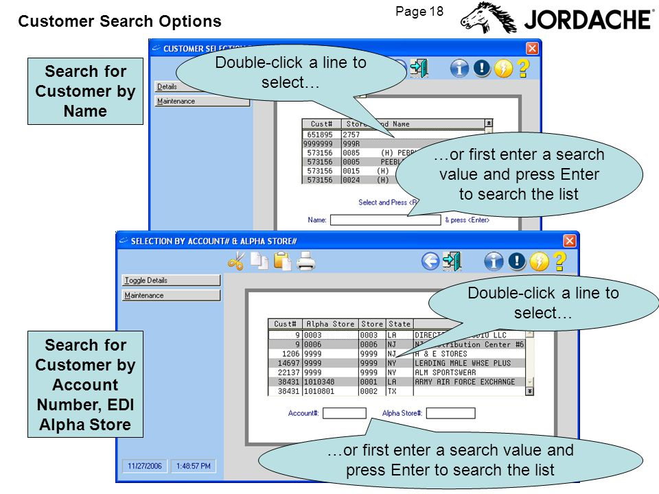Page 18 Customer Search Options Search for Customer by Name Search for Customer by Account Number, EDI Alpha Store Double-click a line to select… …or first enter a search value and press Enter to search the list