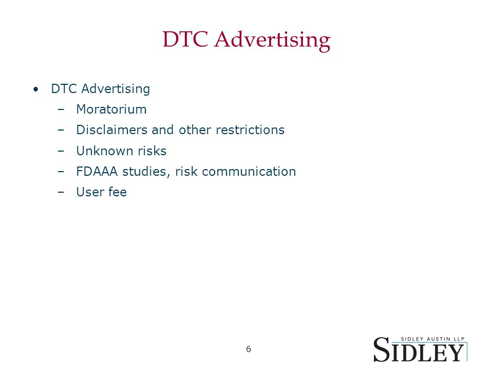 6 DTC Advertising –Moratorium –Disclaimers and other restrictions –Unknown risks –FDAAA studies, risk communication –User fee