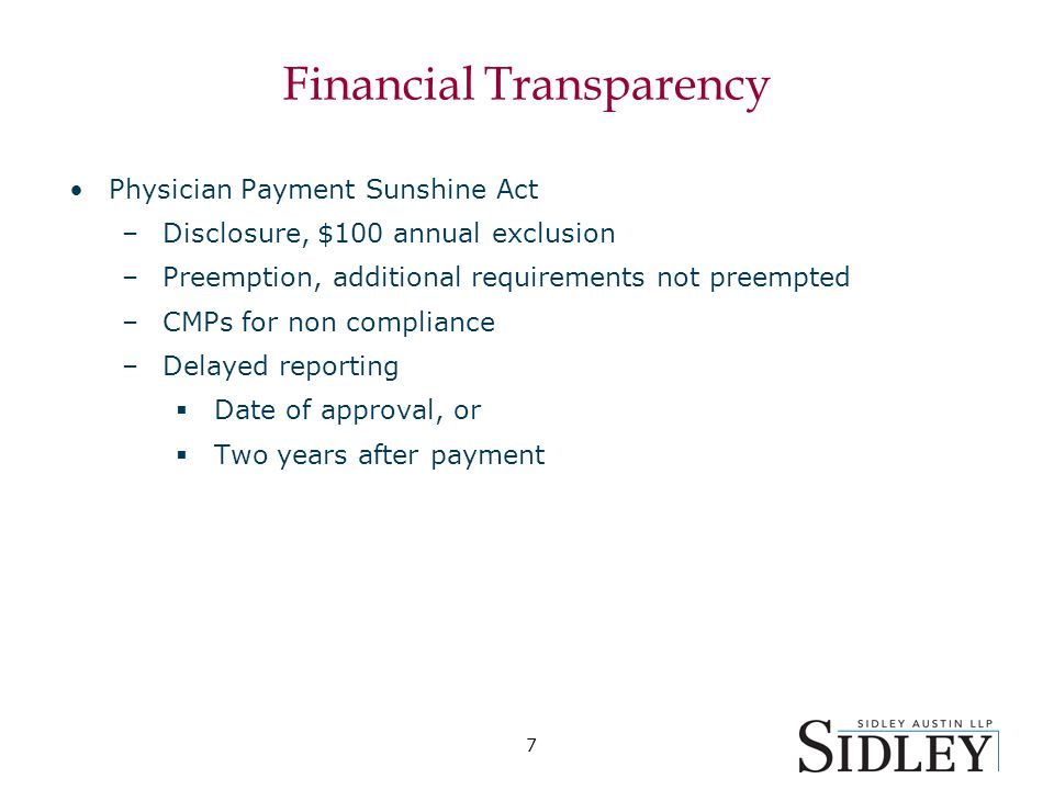 7 Financial Transparency Physician Payment Sunshine Act –Disclosure, $100 annual exclusion –Preemption, additional requirements not preempted –CMPs for non compliance –Delayed reporting  Date of approval, or  Two years after payment