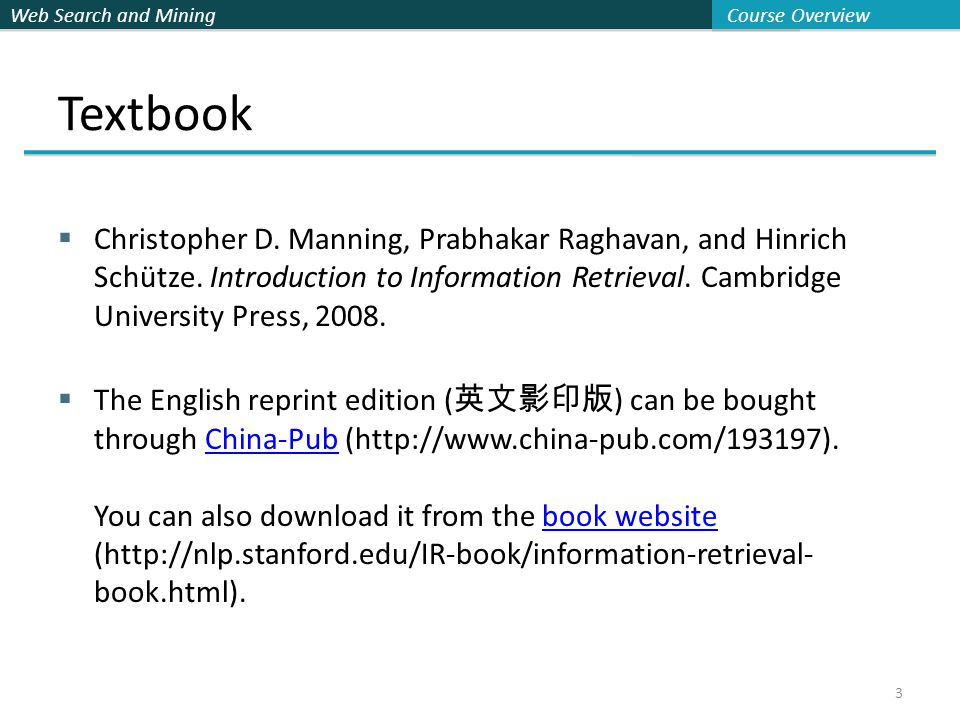 Web Search and Mining Course Overview 3 Textbook  Christopher D. Manning, Prabhakar Raghavan, and Hinrich Schütze. Introduction to Information Retrie