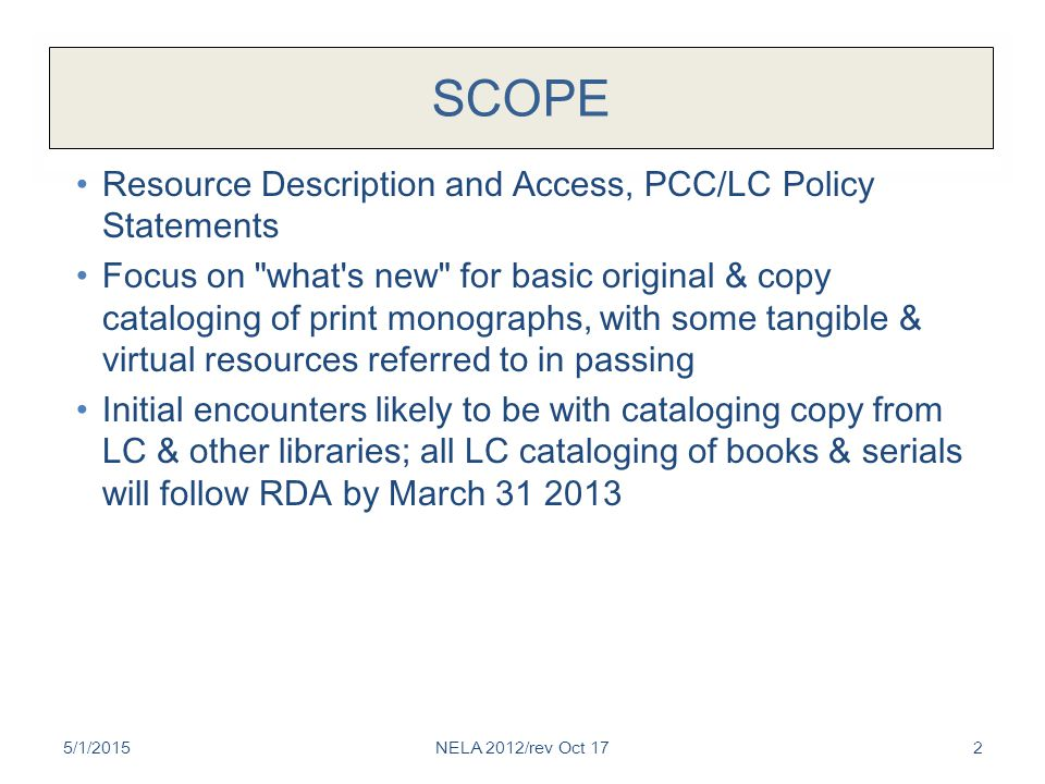 SCOPE Resource Description and Access, PCC/LC Policy Statements Focus on what s new for basic original & copy cataloging of print monographs, with some tangible & virtual resources referred to in passing Initial encounters likely to be with cataloging copy from LC & other libraries; all LC cataloging of books & serials will follow RDA by March 31 2013 5/1/2015NELA 2012/rev Oct 172