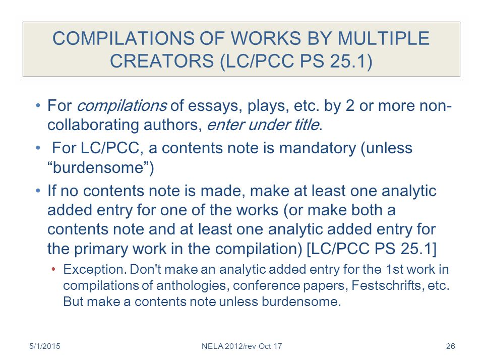 COMPILATIONS OF WORKS BY MULTIPLE CREATORS (LC/PCC PS 25.1) For compilations of essays, plays, etc. by 2 or more non- collaborating authors, enter und