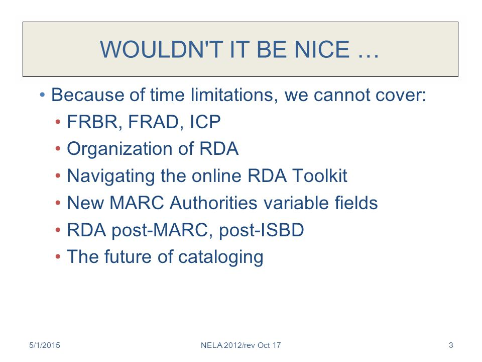 WOULDN'T IT BE NICE … Because of time limitations, we cannot cover: FRBR, FRAD, ICP Organization of RDA Navigating the online RDA Toolkit New MARC Aut