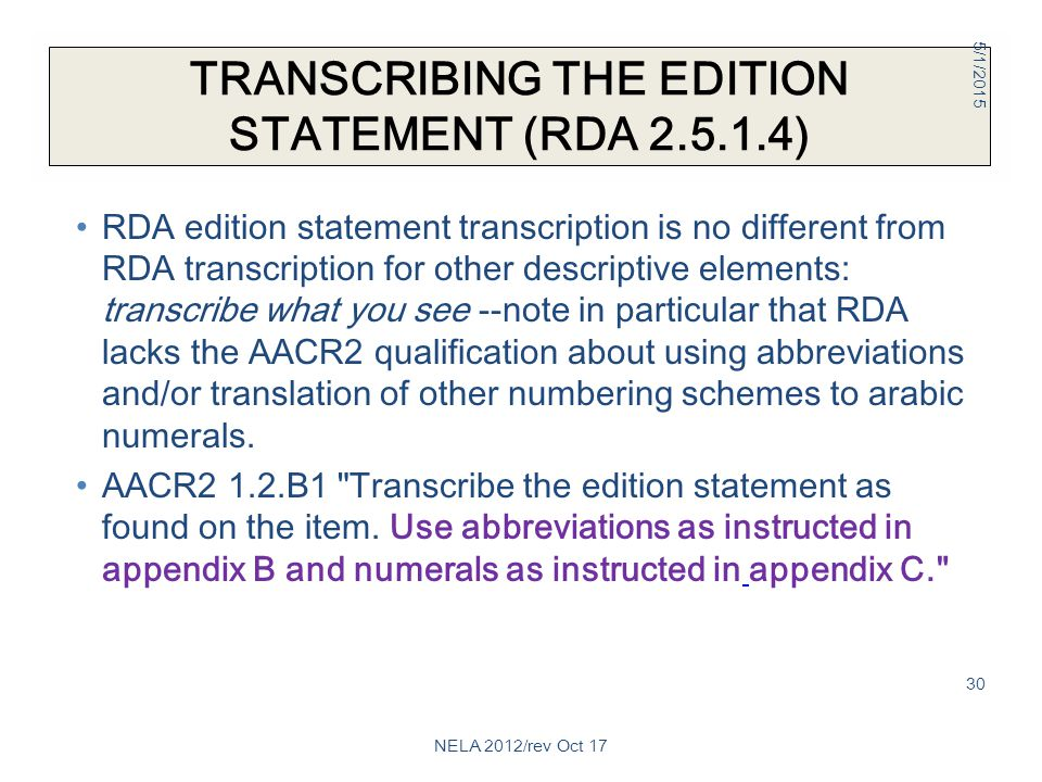 TRANSCRIBING THE EDITION STATEMENT (RDA 2.5.1.4) RDA edition statement transcription is no different from RDA transcription for other descriptive elements: transcribe what you see --note in particular that RDA lacks the AACR2 qualification about using abbreviations and/or translation of other numbering schemes to arabic numerals.