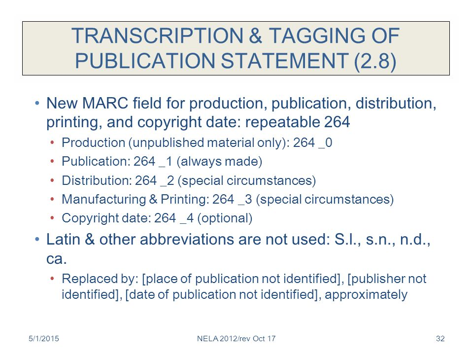 TRANSCRIPTION & TAGGING OF PUBLICATION STATEMENT (2.8) New MARC field for production, publication, distribution, printing, and copyright date: repeatable 264 Production (unpublished material only): 264 _0 Publication: 264 _1 (always made) Distribution: 264 _2 (special circumstances) Manufacturing & Printing: 264 _3 (special circumstances) Copyright date: 264 _4 (optional) Latin & other abbreviations are not used: S.l., s.n., n.d., ca.