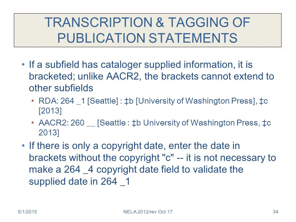 TRANSCRIPTION & TAGGING OF PUBLICATION STATEMENTS If a subfield has cataloger supplied information, it is bracketed; unlike AACR2, the brackets cannot extend to other subfields RDA: 264 _1 [Seattle] : ‡b [University of Washington Press], ‡c [2013] AACR2: 260 __ [Seattle : ‡b University of Washington Press, ‡c 2013] If there is only a copyright date, enter the date in brackets without the copyright c -- it is not necessary to make a 264 _4 copyright date field to validate the supplied date in 264 _1 5/1/2015NELA 2012/rev Oct 1734