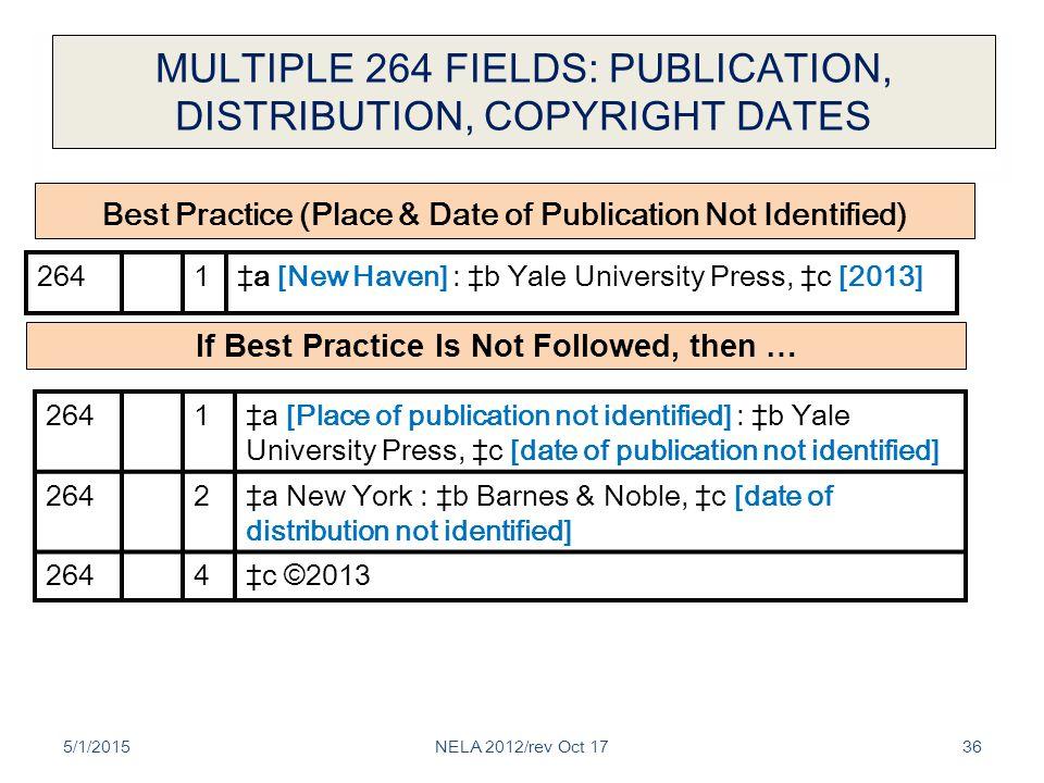 MULTIPLE 264 FIELDS: PUBLICATION, DISTRIBUTION, COPYRIGHT DATES 5/1/201536 2641‡a [New Haven] : ‡b Yale University Press, ‡c [2013] 264 1‡a [Place of publication not identified] : ‡b Yale University Press, ‡c [date of publication not identified] 2642‡a New York : ‡b Barnes & Noble, ‡c [date of distribution not identified] 2644‡c ©2013 Best Practice (Place & Date of Publication Not Identified) If Best Practice Is Not Followed, then … NELA 2012/rev Oct 17