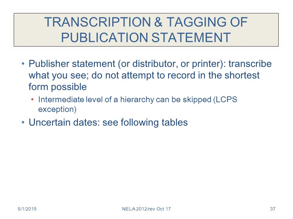 TRANSCRIPTION & TAGGING OF PUBLICATION STATEMENT Publisher statement (or distributor, or printer): transcribe what you see; do not attempt to record in the shortest form possible Intermediate level of a hierarchy can be skipped (LCPS exception) Uncertain dates: see following tables 5/1/2015NELA 2012/rev Oct 1737