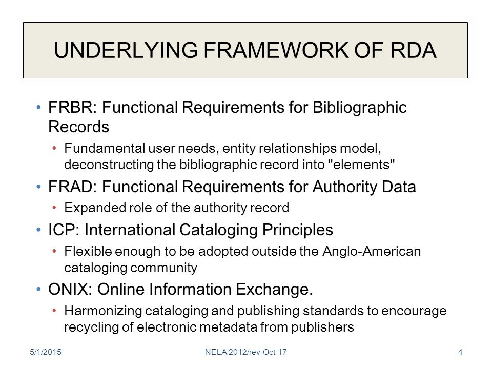 UNDERLYING FRAMEWORK OF RDA FRBR: Functional Requirements for Bibliographic Records Fundamental user needs, entity relationships model, deconstructing the bibliographic record into elements FRAD: Functional Requirements for Authority Data Expanded role of the authority record ICP: International Cataloging Principles Flexible enough to be adopted outside the Anglo-American cataloging community ONIX: Online Information Exchange.