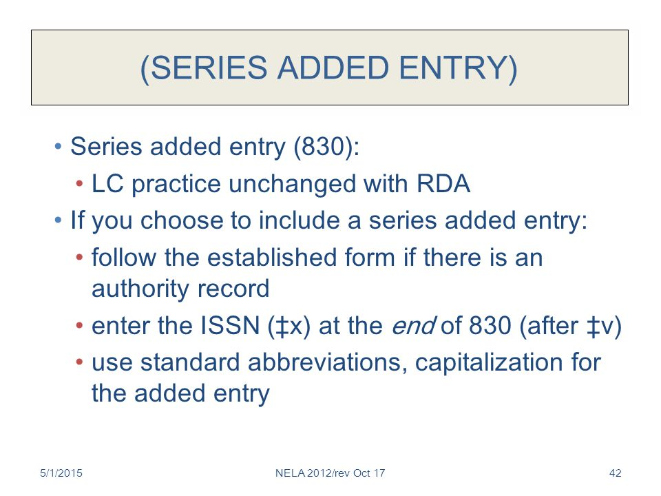(SERIES ADDED ENTRY) Series added entry (830): LC practice unchanged with RDA If you choose to include a series added entry: follow the established form if there is an authority record enter the ISSN (‡x) at the end of 830 (after ‡v) use standard abbreviations, capitalization for the added entry 5/1/2015NELA 2012/rev Oct 1742