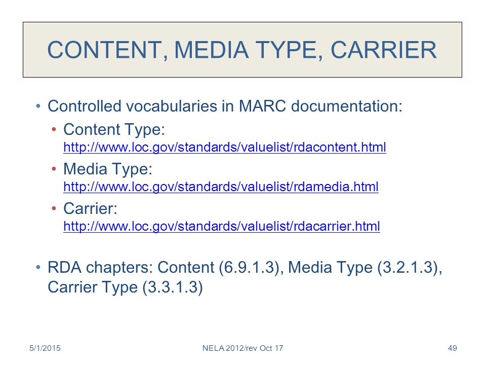 CONTENT, MEDIA TYPE, CARRIER Controlled vocabularies in MARC documentation: Content Type: http://www.loc.gov/standards/valuelist/rdacontent.html http: