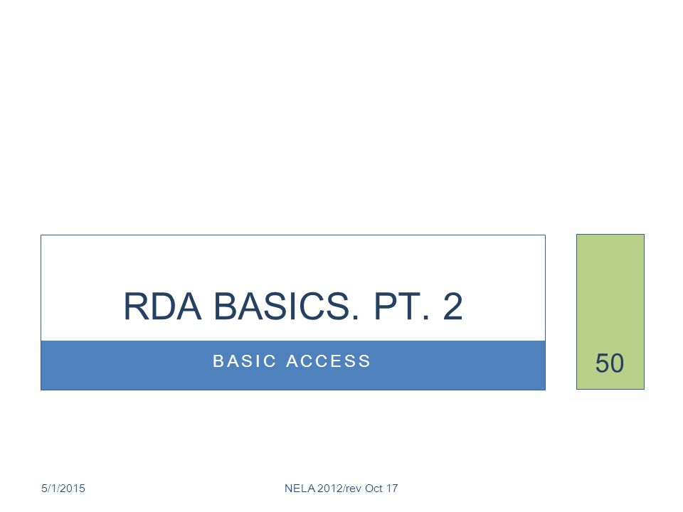 BASIC ACCESS RDA BASICS. PT. 2 5/1/2015NELA 2012/rev Oct 17 50