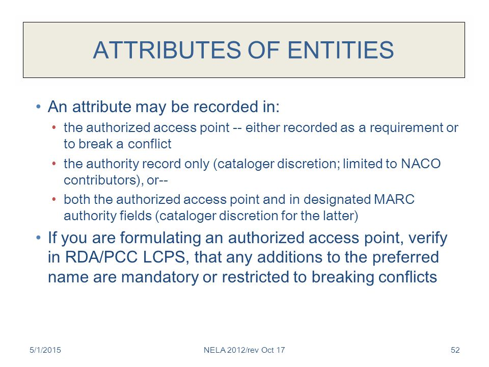 ATTRIBUTES OF ENTITIES An attribute may be recorded in: the authorized access point -- either recorded as a requirement or to break a conflict the authority record only (cataloger discretion; limited to NACO contributors), or-- both the authorized access point and in designated MARC authority fields (cataloger discretion for the latter) If you are formulating an authorized access point, verify in RDA/PCC LCPS, that any additions to the preferred name are mandatory or restricted to breaking conflicts 5/1/2015NELA 2012/rev Oct 1752