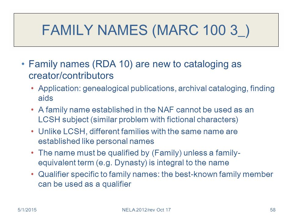 FAMILY NAMES (MARC 100 3_) Family names (RDA 10) are new to cataloging as creator/contributors Application: genealogical publications, archival cataloging, finding aids A family name established in the NAF cannot be used as an LCSH subject (similar problem with fictional characters) Unlike LCSH, different families with the same name are established like personal names The name must be qualified by (Family) unless a family- equivalent term (e.g.