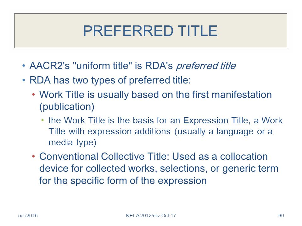 PREFERRED TITLE AACR2 s uniform title is RDA s preferred title RDA has two types of preferred title: Work Title is usually based on the first manifestation (publication) the Work Title is the basis for an Expression Title, a Work Title with expression additions (usually a language or a media type) Conventional Collective Title: Used as a collocation device for collected works, selections, or generic term for the specific form of the expression 5/1/2015NELA 2012/rev Oct 1760