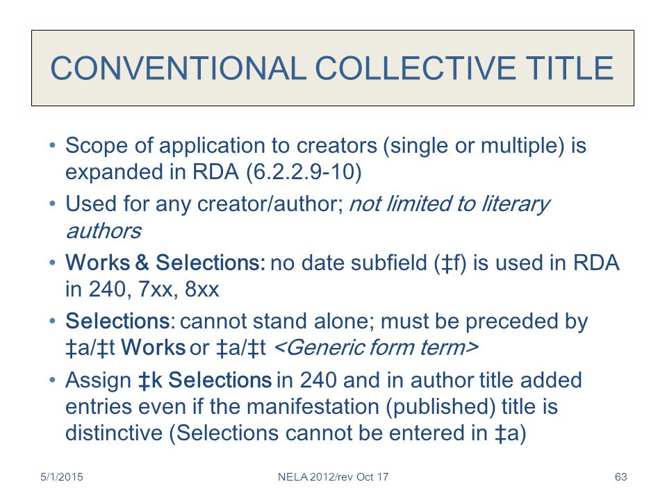 CONVENTIONAL COLLECTIVE TITLE Scope of application to creators (single or multiple) is expanded in RDA (6.2.2.9-10) Used for any creator/author; not limited to literary authors Works & Selections: no date subfield (‡f) is used in RDA in 240, 7xx, 8xx Selections: cannot stand alone; must be preceded by ‡a/‡t Works or ‡a/‡t Assign ‡k Selections in 240 and in author title added entries even if the manifestation (published) title is distinctive (Selections cannot be entered in ‡a) 5/1/2015NELA 2012/rev Oct 1763