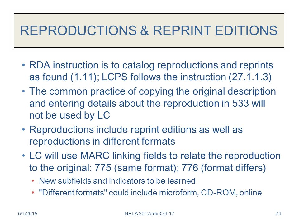 REPRODUCTIONS & REPRINT EDITIONS RDA instruction is to catalog reproductions and reprints as found (1.11); LCPS follows the instruction (27.1.1.3) The