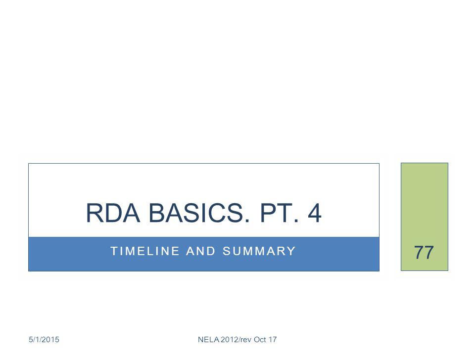 TIMELINE AND SUMMARY RDA BASICS. PT. 4 5/1/2015NELA 2012/rev Oct 17 77
