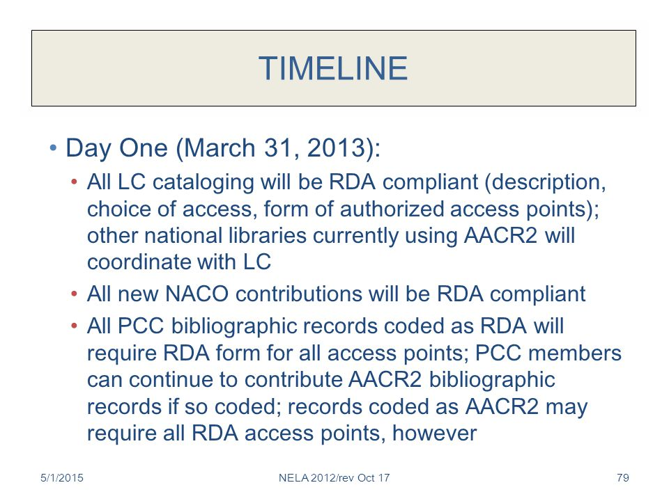 TIMELINE Day One (March 31, 2013): All LC cataloging will be RDA compliant (description, choice of access, form of authorized access points); other national libraries currently using AACR2 will coordinate with LC All new NACO contributions will be RDA compliant All PCC bibliographic records coded as RDA will require RDA form for all access points; PCC members can continue to contribute AACR2 bibliographic records if so coded; records coded as AACR2 may require all RDA access points, however 5/1/2015NELA 2012/rev Oct 1779