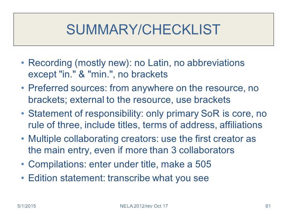 SUMMARY/CHECKLIST Recording (mostly new): no Latin, no abbreviations except in. & min. , no brackets Preferred sources: from anywhere on the resource, no brackets; external to the resource, use brackets Statement of responsibility: only primary SoR is core, no rule of three, include titles, terms of address, affiliations Multiple collaborating creators: use the first creator as the main entry, even if more than 3 collaborators Compilations: enter under title, make a 505 Edition statement: transcribe what you see 5/1/2015NELA 2012/rev Oct 1781