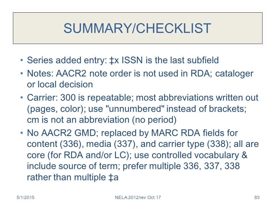 SUMMARY/CHECKLIST Series added entry: ‡x ISSN is the last subfield Notes: AACR2 note order is not used in RDA; cataloger or local decision Carrier: 300 is repeatable; most abbreviations written out (pages, color); use unnumbered instead of brackets; cm is not an abbreviation (no period) No AACR2 GMD; replaced by MARC RDA fields for content (336), media (337), and carrier type (338); all are core (for RDA and/or LC); use controlled vocabulary & include source of term; prefer multiple 336, 337, 338 rather than multiple ‡a 5/1/2015NELA 2012/rev Oct 1783