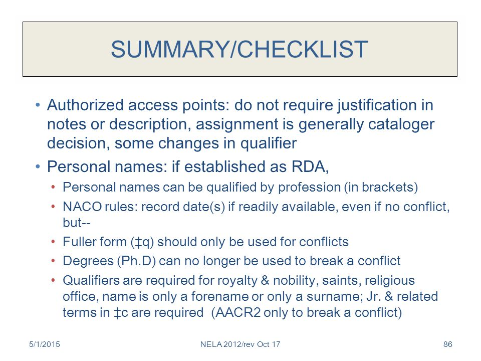 SUMMARY/CHECKLIST Authorized access points: do not require justification in notes or description, assignment is generally cataloger decision, some changes in qualifier Personal names: if established as RDA, Personal names can be qualified by profession (in brackets) NACO rules: record date(s) if readily available, even if no conflict, but-- Fuller form (‡q) should only be used for conflicts Degrees (Ph.D) can no longer be used to break a conflict Qualifiers are required for royalty & nobility, saints, religious office, name is only a forename or only a surname; Jr.