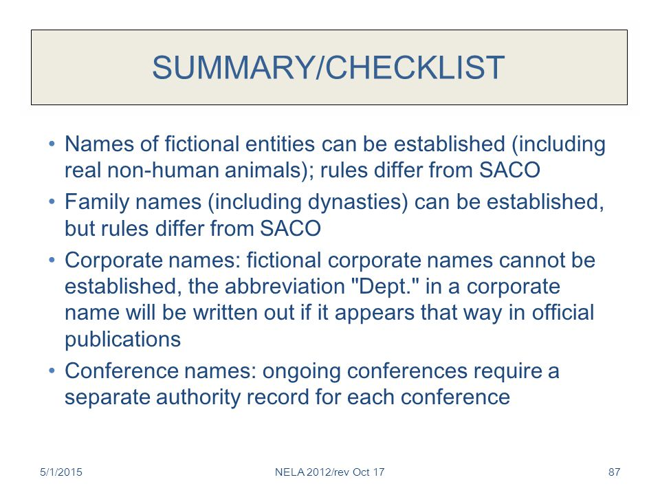 SUMMARY/CHECKLIST Names of fictional entities can be established (including real non-human animals); rules differ from SACO Family names (including dynasties) can be established, but rules differ from SACO Corporate names: fictional corporate names cannot be established, the abbreviation Dept. in a corporate name will be written out if it appears that way in official publications Conference names: ongoing conferences require a separate authority record for each conference 5/1/2015NELA 2012/rev Oct 1787