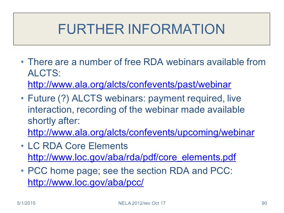 FURTHER INFORMATION There are a number of free RDA webinars available from ALCTS: http://www.ala.org/alcts/confevents/past/webinar http://www.ala.org/alcts/confevents/past/webinar Future ( ) ALCTS webinars: payment required, live interaction, recording of the webinar made available shortly after: http://www.ala.org/alcts/confevents/upcoming/webinar http://www.ala.org/alcts/confevents/upcoming/webinar LC RDA Core Elements http://www.loc.gov/aba/rda/pdf/core_elements.pdf http://www.loc.gov/aba/rda/pdf/core_elements.pdf PCC home page; see the section RDA and PCC: http://www.loc.gov/aba/pcc/ http://www.loc.gov/aba/pcc/ 5/1/2015NELA 2012/rev Oct 1790