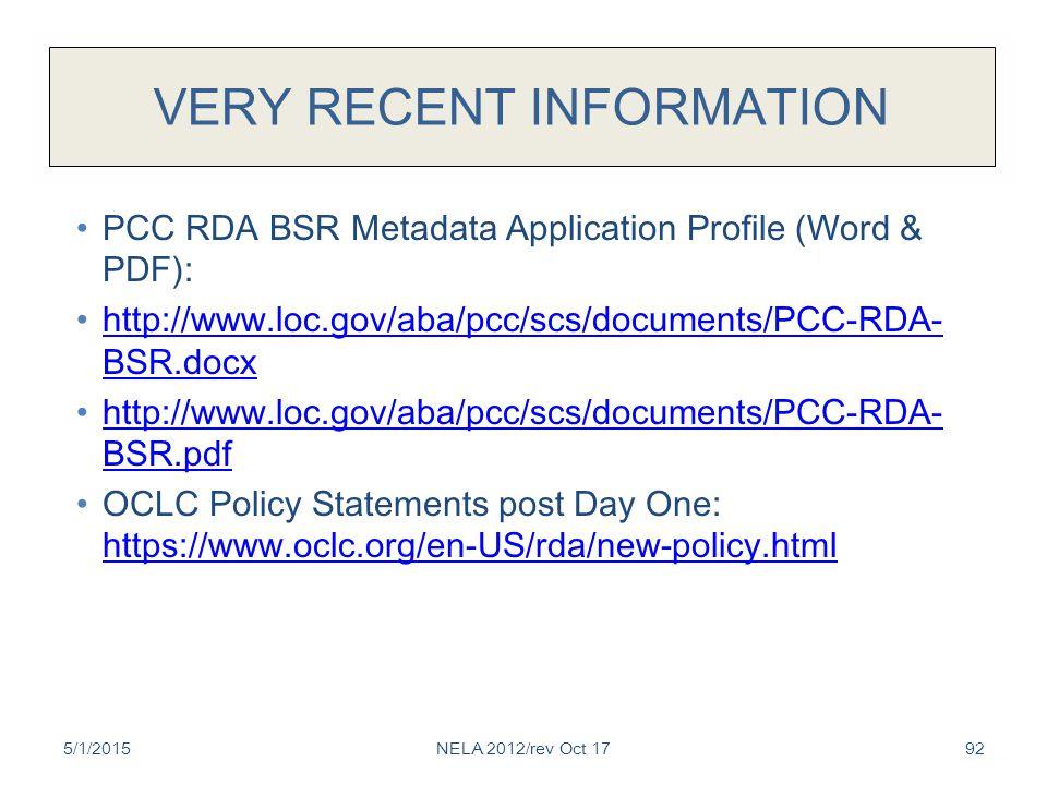 VERY RECENT INFORMATION PCC RDA BSR Metadata Application Profile (Word & PDF): http://www.loc.gov/aba/pcc/scs/documents/PCC-RDA- BSR.docx http://www.loc.gov/aba/pcc/scs/documents/PCC-RDA- BSR.docx http://www.loc.gov/aba/pcc/scs/documents/PCC-RDA- BSR.pdf http://www.loc.gov/aba/pcc/scs/documents/PCC-RDA- BSR.pdf OCLC Policy Statements post Day One: https://www.oclc.org/en-US/rda/new-policy.html https://www.oclc.org/en-US/rda/new-policy.html 5/1/2015NELA 2012/rev Oct 1792