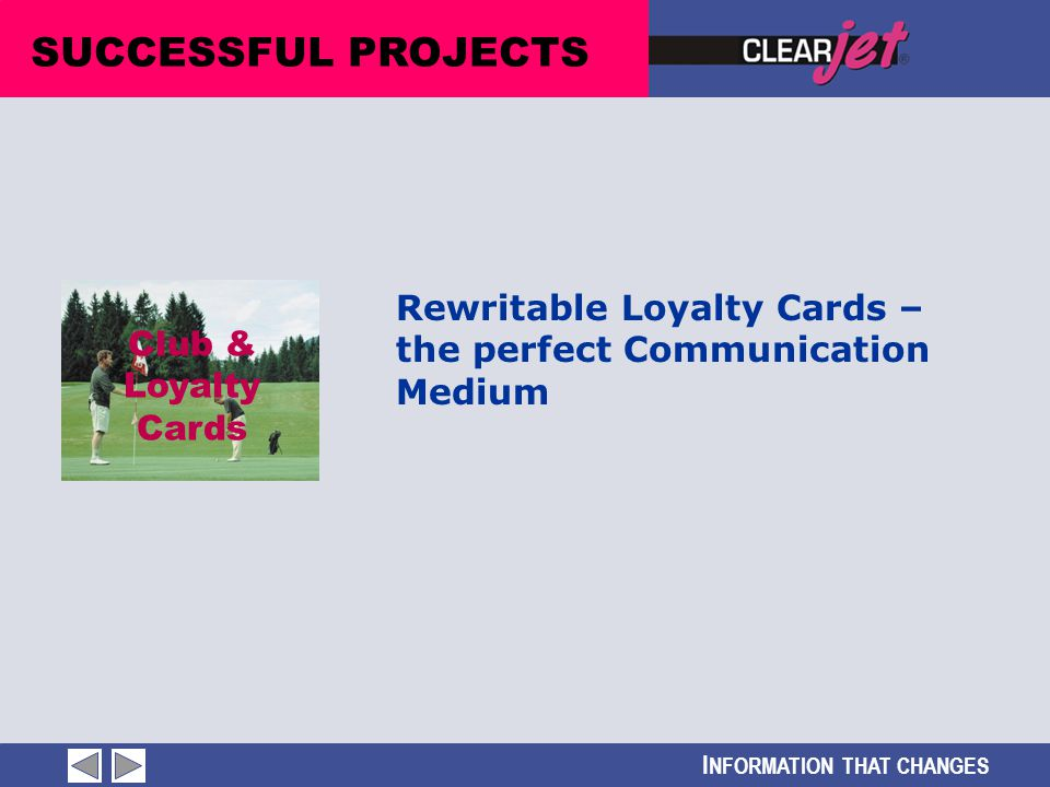 I NFORMATION THAT CHANGES Club & Loyalty Cards SUCCESSFUL PROJECTS Rewritable Loyalty Cards – the perfect Communication Medium