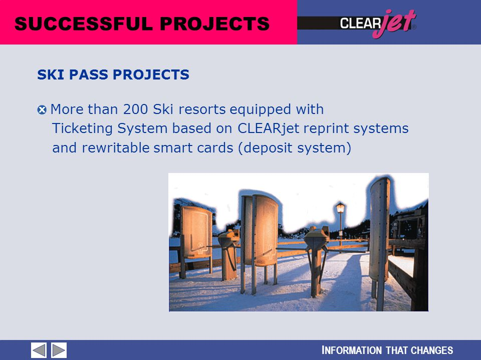 I NFORMATION THAT CHANGES More than 200 Ski resorts equipped with Ticketing System based on CLEARjet reprint systems and rewritable smart cards (depos