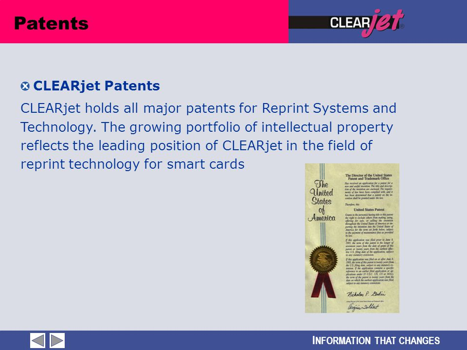 I NFORMATION THAT CHANGES Patents CLEARjet Patents CLEARjet holds all major patents for Reprint Systems and Technology. The growing portfolio of intel