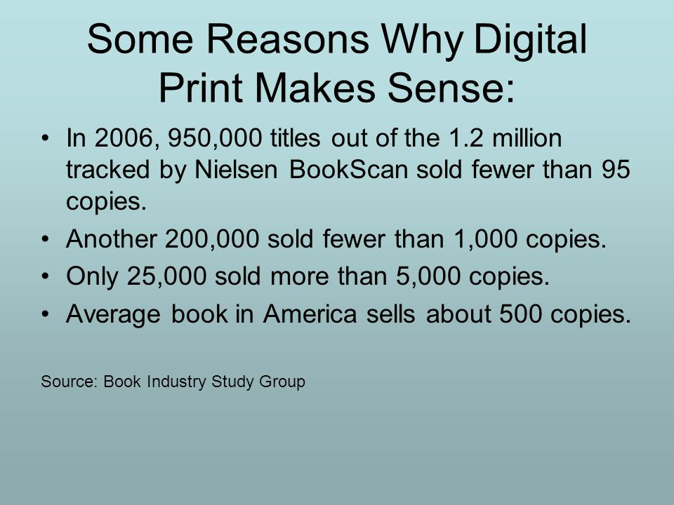 Some Reasons Why Digital Print Makes Sense: In 2006, 950,000 titles out of the 1.2 million tracked by Nielsen BookScan sold fewer than 95 copies. Anot