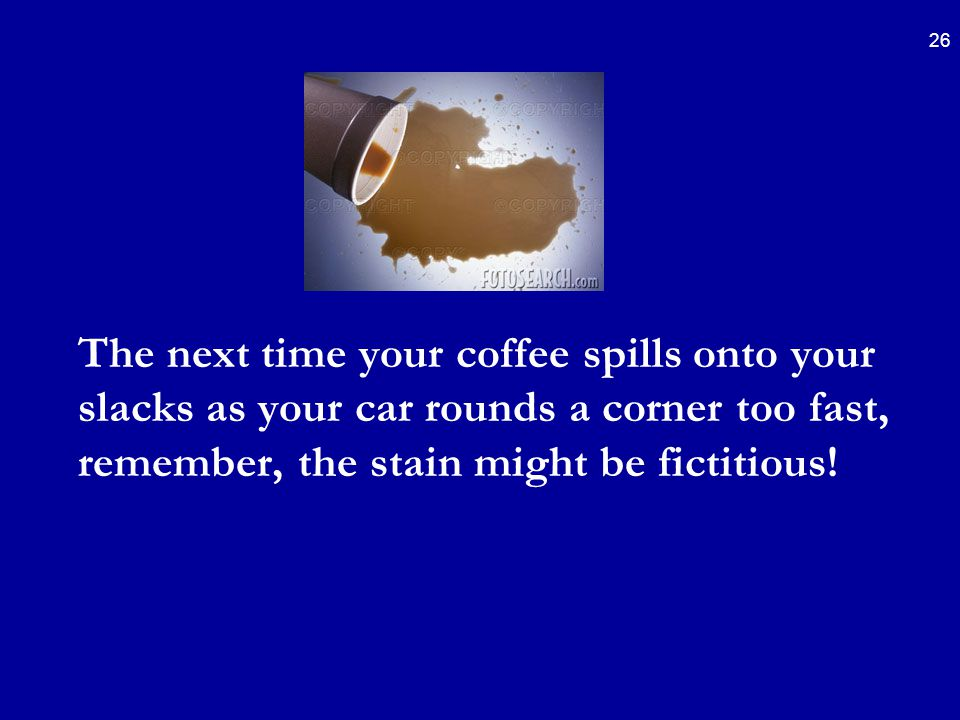 26 The next time your coffee spills onto your slacks as your car rounds a corner too fast, remember, the stain might be fictitious!