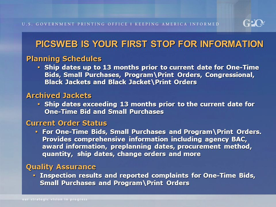 PICSWEB IS YOUR FIRST STOP FOR INFORMATION  Ship dates up to 13 months prior to current date for One-Time Bids, Small Purchases, Program\Print Orders, Congressional, Black Jackets and Black Jacket\Print Orders Planning Schedules Archived Jackets  Ship dates exceeding 13 months prior to the current date for One-Time Bid and Small Purchases Current Order Status  For One-Time Bids, Small Purchases and Program\Print Orders.