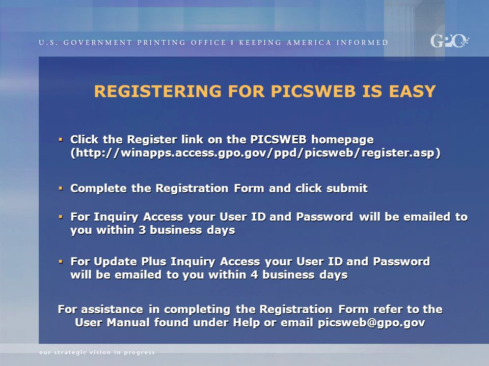 REGISTERING FOR PICSWEB IS EASY  Click the Register link on the PICSWEB homepage (http://winapps.access.gpo.gov/ppd/picsweb/register.asp)  Complete the Registration Form and click submit  For Inquiry Access your User ID and Password will be emailed to you within 3 business days  For Update Plus Inquiry Access your User ID and Password will be emailed to you within 4 business days For assistance in completing the Registration Form refer to the User Manual found under Help or email picsweb@gpo.gov