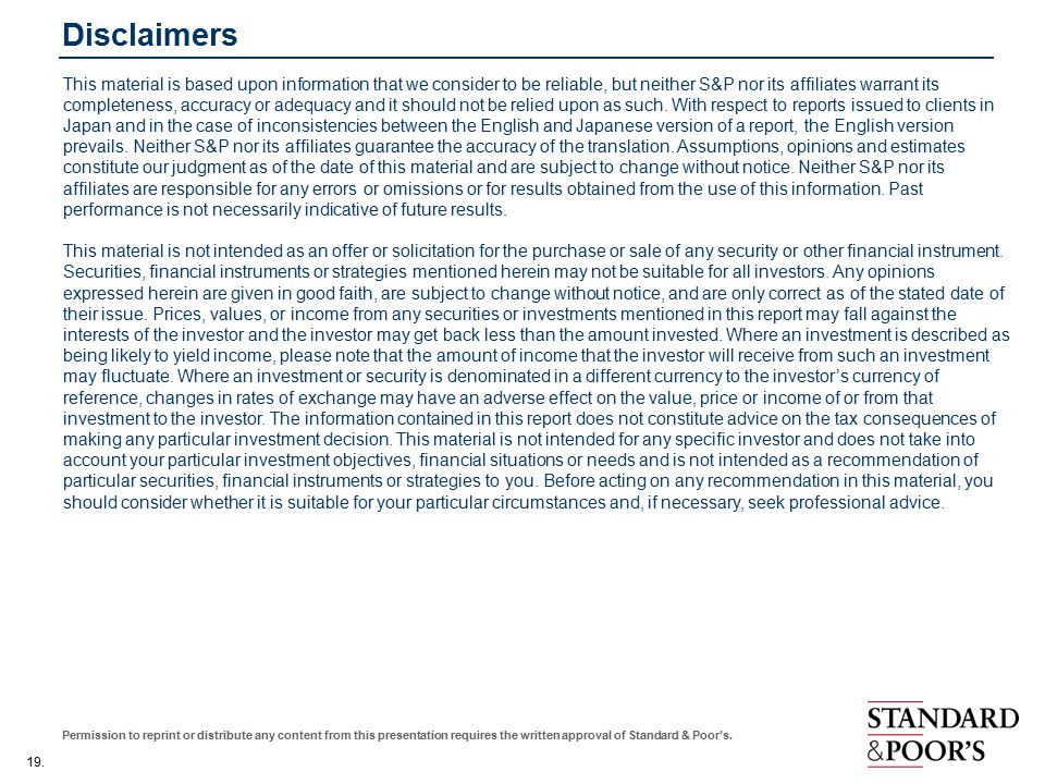 19. Permission to reprint or distribute any content from this presentation requires the written approval of Standard & Poor's. Disclaimers This materi