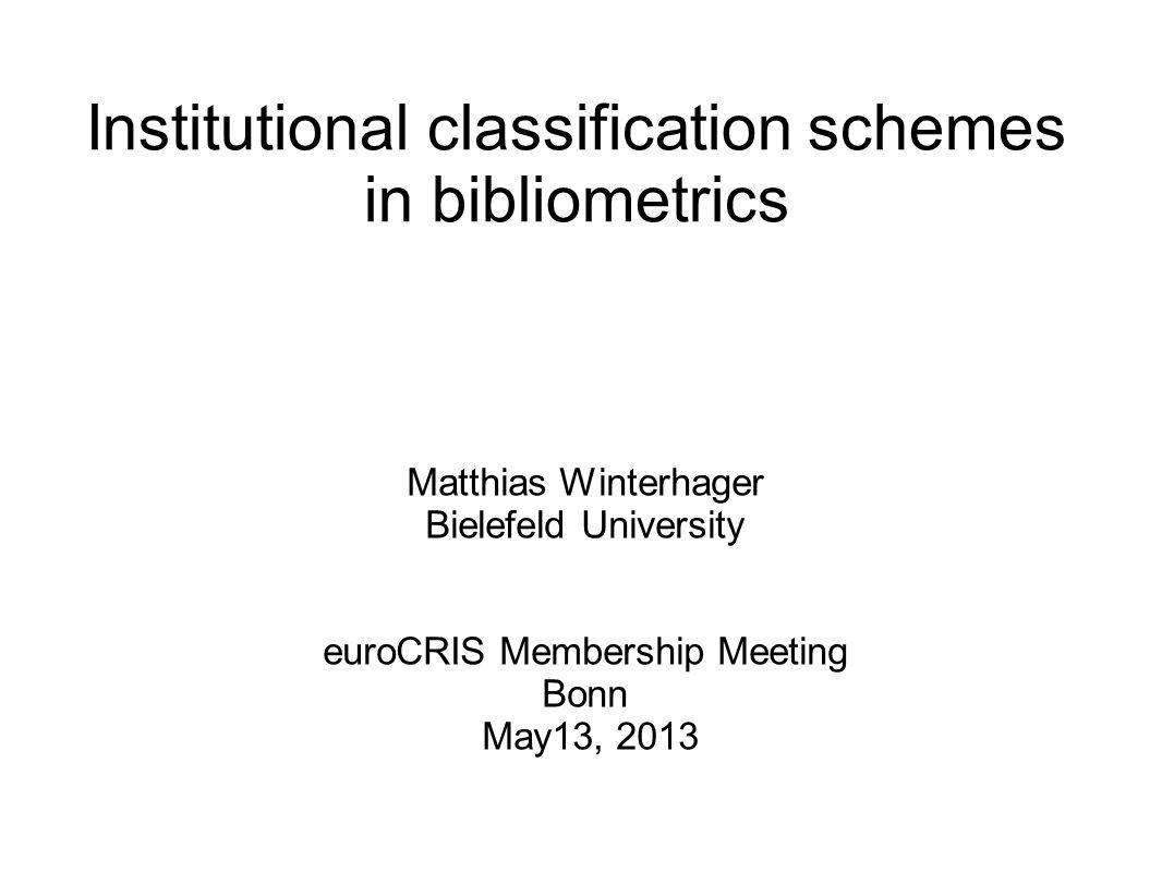 Institutional classification schemes in bibliometrics Matthias Winterhager Bielefeld University euroCRIS Membership Meeting Bonn May13, 2013